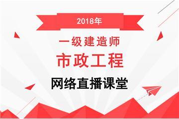 2018年一级建造师市政工程网络直播课堂