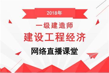 2018年一级建造师建设工程经济网络直播课堂
