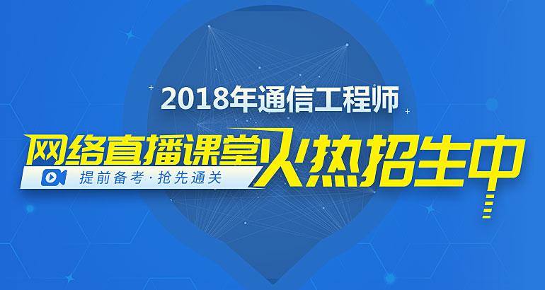 2018年通信工程师网络直播课堂火热招生中!